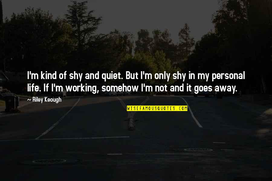Working Your Life Away Quotes By Riley Keough: I'm kind of shy and quiet. But I'm