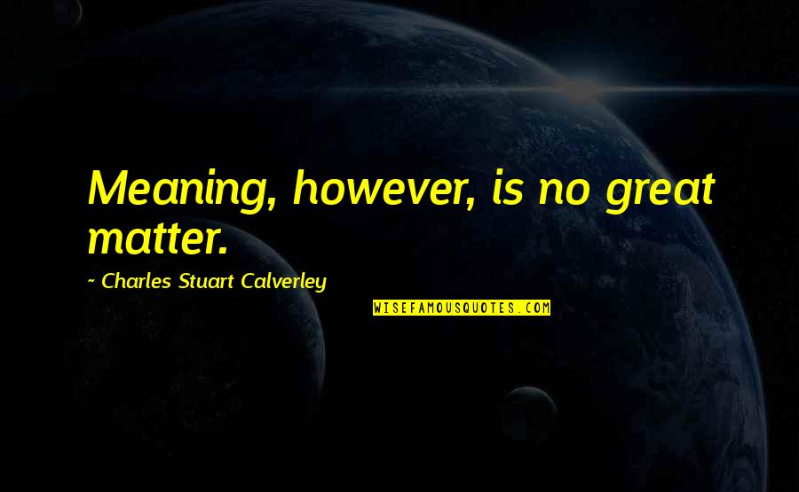 Workload Quotes By Charles Stuart Calverley: Meaning, however, is no great matter.
