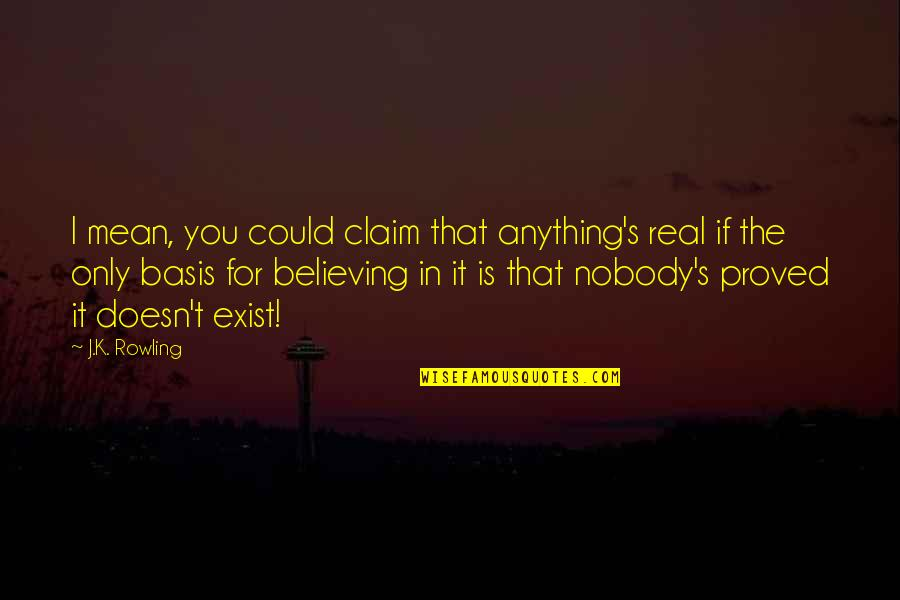 Workload Quotes By J.K. Rowling: I mean, you could claim that anything's real