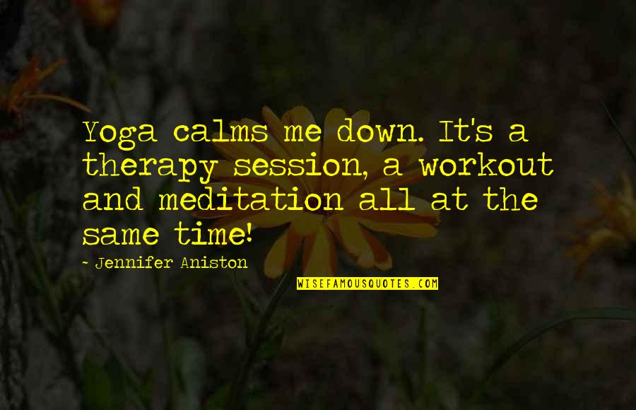 Workout Therapy Quotes By Jennifer Aniston: Yoga calms me down. It's a therapy session,