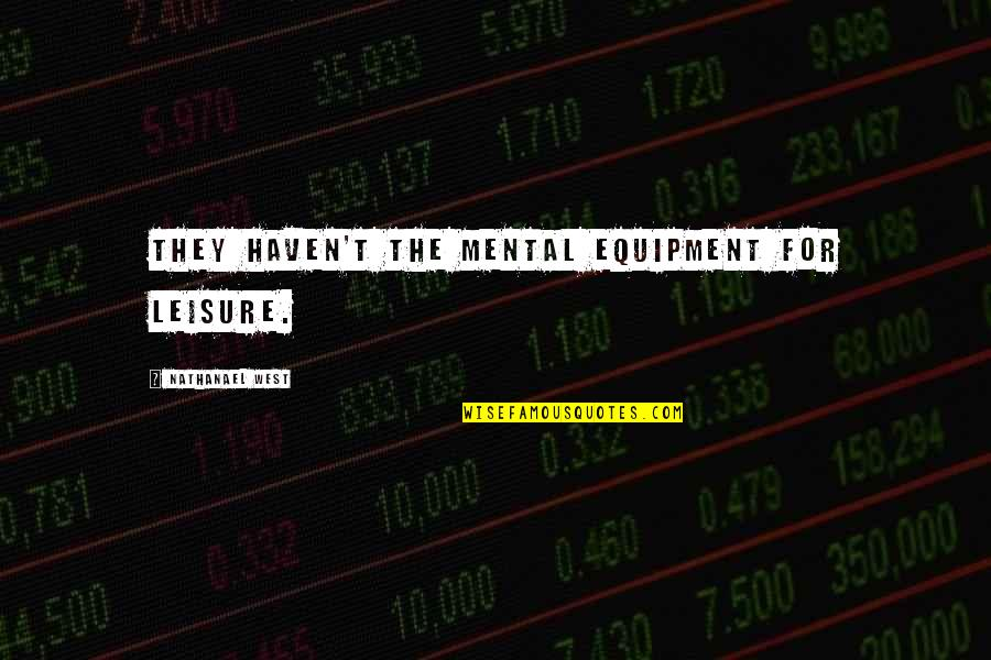 Workplace Sayings Quotes By Nathanael West: They haven't the mental equipment for leisure.