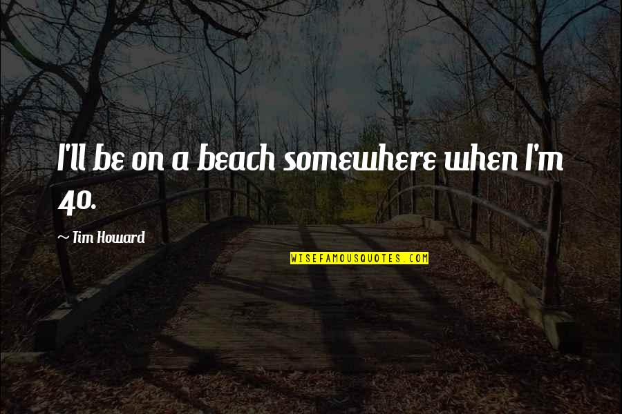Workplace Sayings Quotes By Tim Howard: I'll be on a beach somewhere when I'm