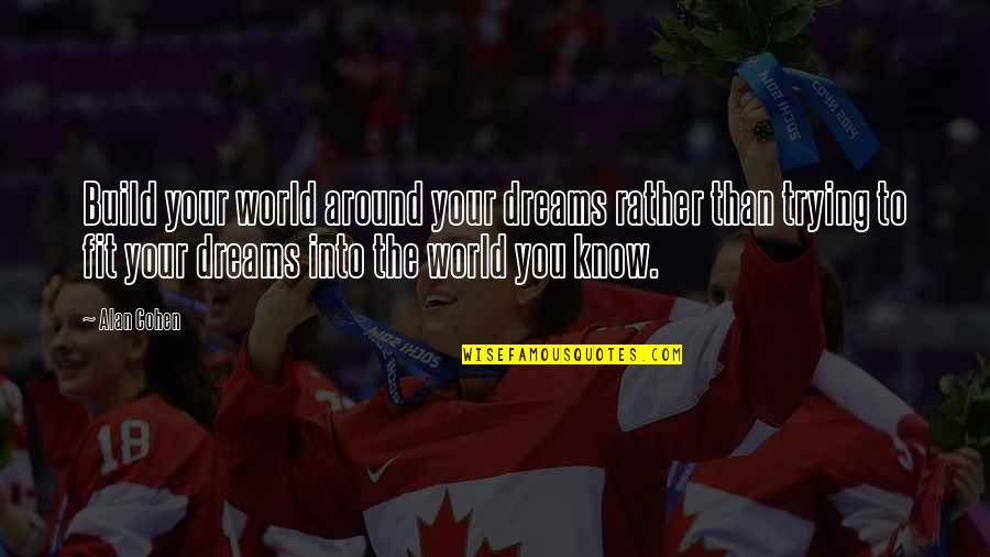 World Around You Quotes By Alan Cohen: Build your world around your dreams rather than