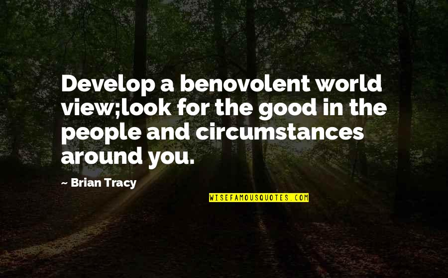 World Around You Quotes By Brian Tracy: Develop a benovolent world view;look for the good
