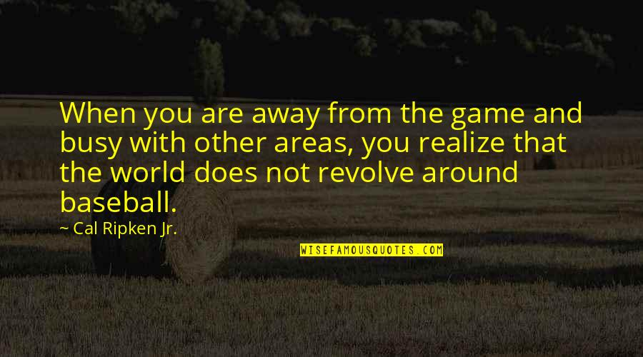 World Around You Quotes By Cal Ripken Jr.: When you are away from the game and