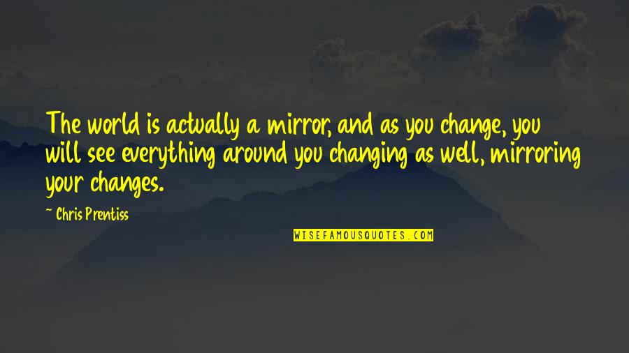 World Around You Quotes By Chris Prentiss: The world is actually a mirror, and as