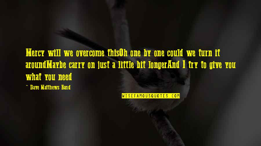 World Around You Quotes By Dave Matthews Band: Mercy will we overcome thisOh one by one