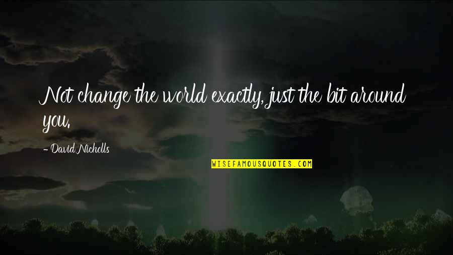 World Around You Quotes By David Nicholls: Not change the world exactly, just the bit