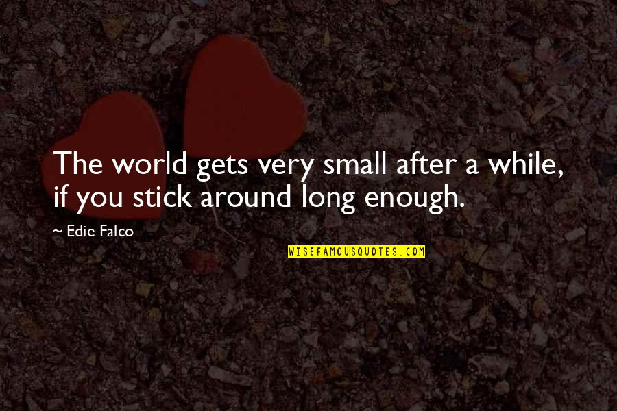 World Around You Quotes By Edie Falco: The world gets very small after a while,