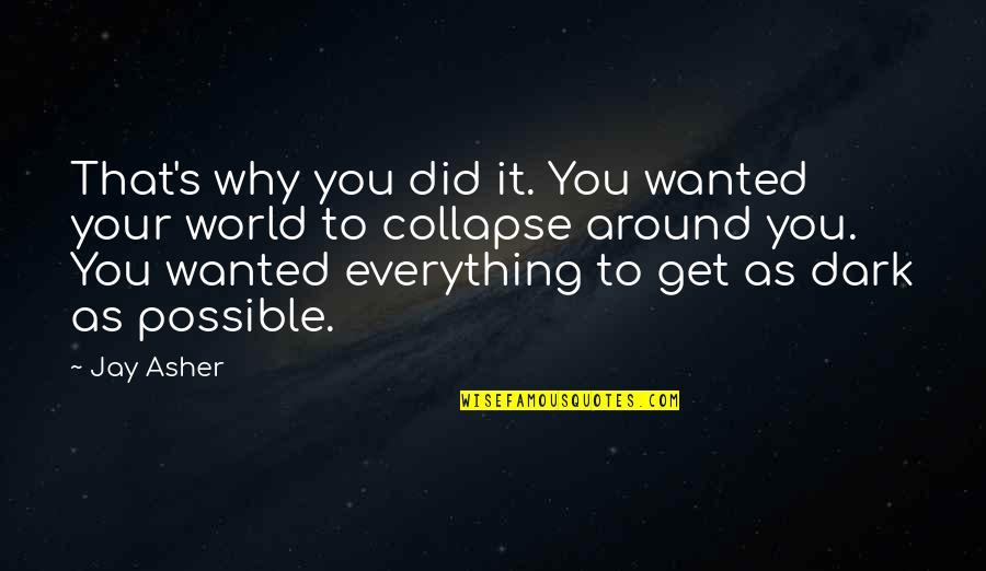 World Around You Quotes By Jay Asher: That's why you did it. You wanted your