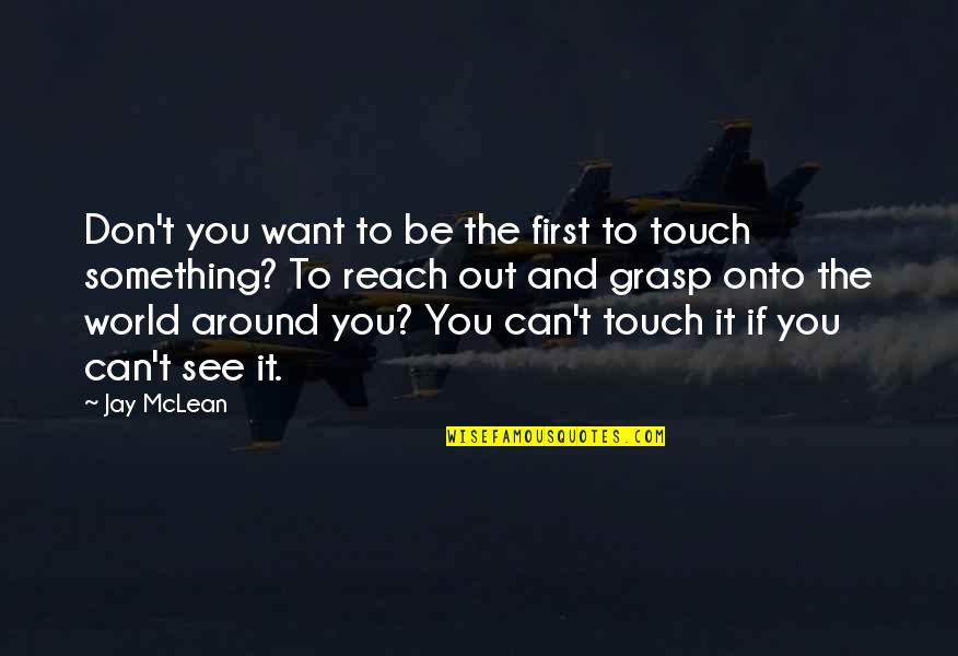 World Around You Quotes By Jay McLean: Don't you want to be the first to