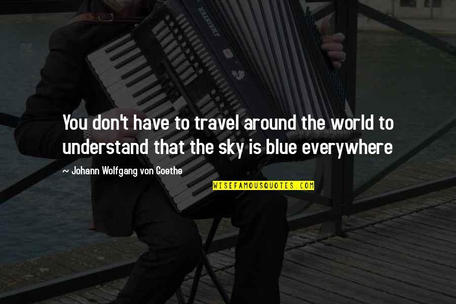 World Around You Quotes By Johann Wolfgang Von Goethe: You don't have to travel around the world