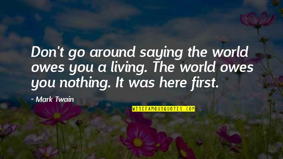 World Around You Quotes By Mark Twain: Don't go around saying the world owes you
