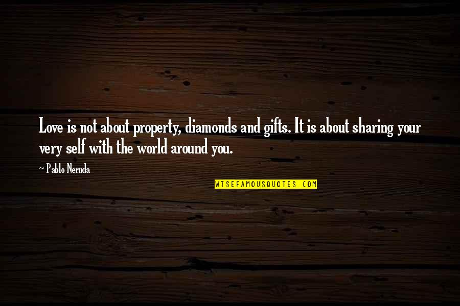 World Around You Quotes By Pablo Neruda: Love is not about property, diamonds and gifts.