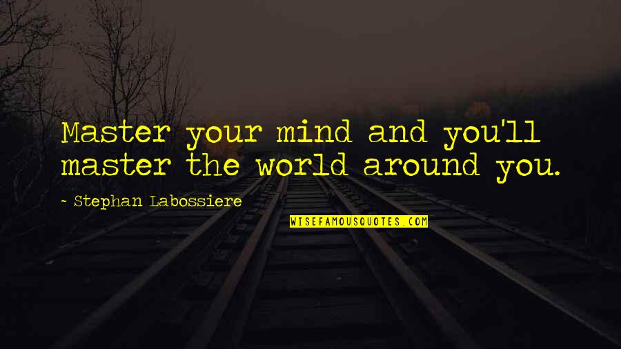 World Around You Quotes By Stephan Labossiere: Master your mind and you'll master the world