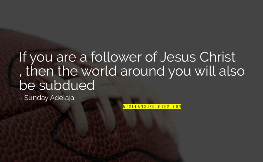 World Around You Quotes By Sunday Adelaja: If you are a follower of Jesus Christ