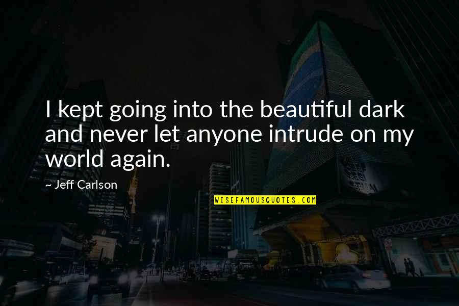 World Best Beautiful Quotes By Jeff Carlson: I kept going into the beautiful dark and