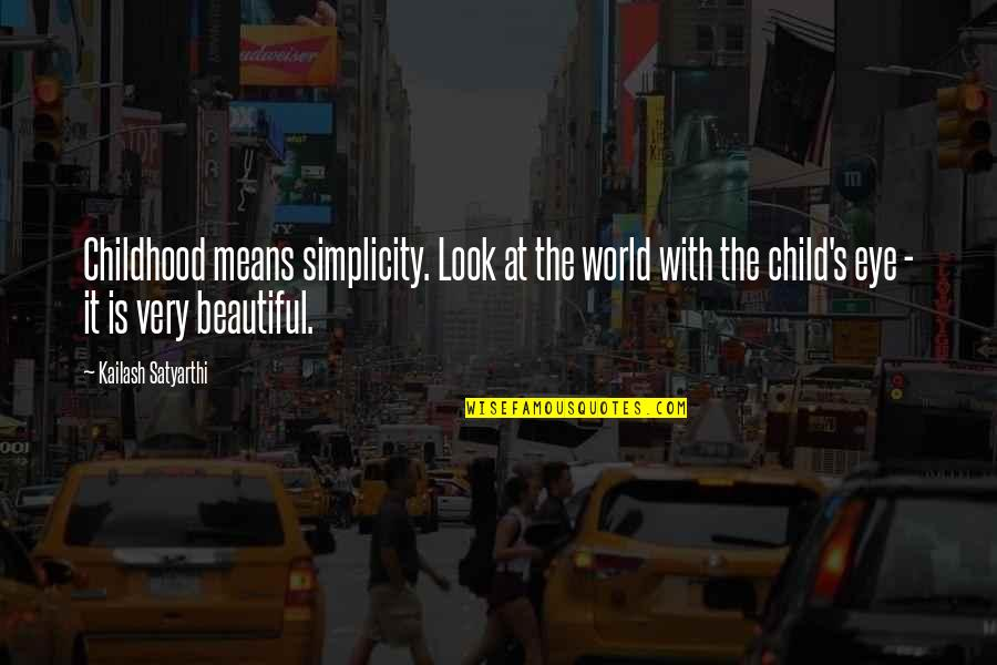 World Best Beautiful Quotes By Kailash Satyarthi: Childhood means simplicity. Look at the world with