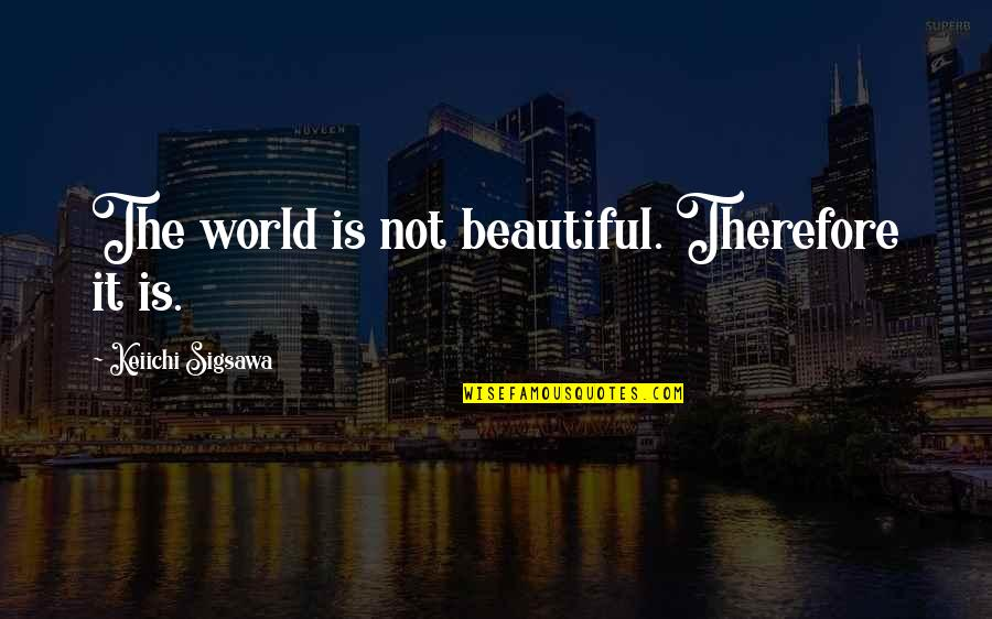 World Best Beautiful Quotes By Keiichi Sigsawa: The world is not beautiful. Therefore it is.
