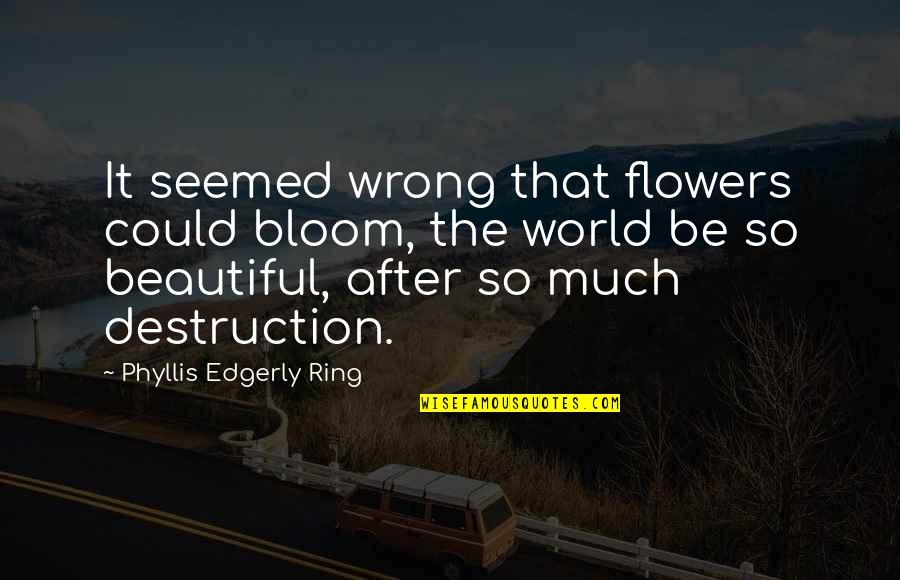 World Best Beautiful Quotes By Phyllis Edgerly Ring: It seemed wrong that flowers could bloom, the