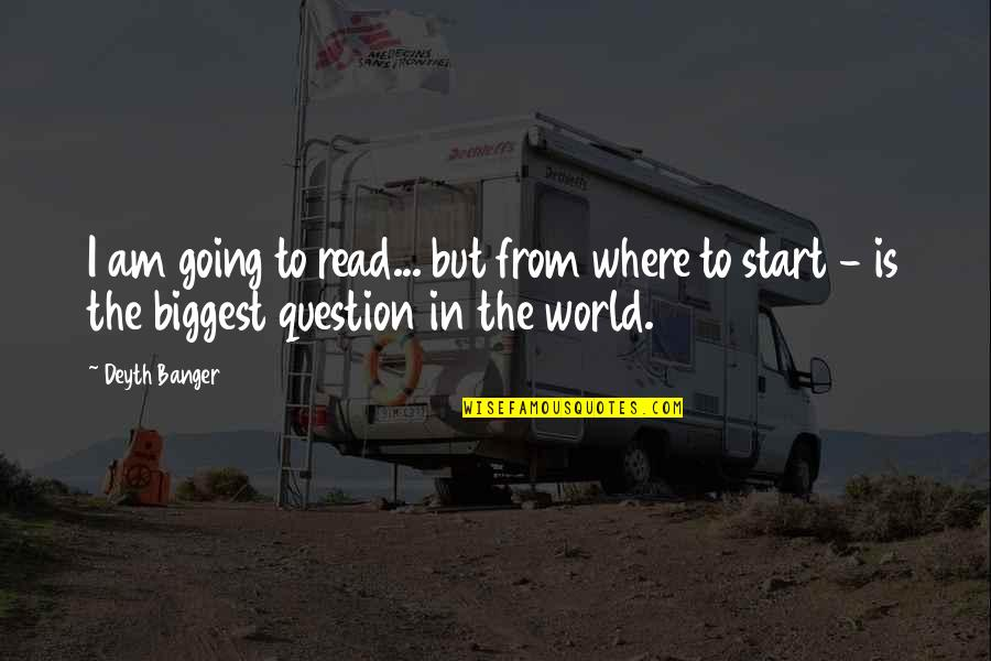 World Biggest Quotes By Deyth Banger: I am going to read... but from where