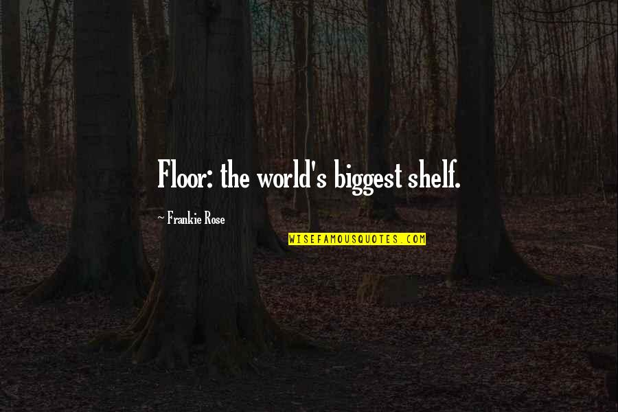 World Biggest Quotes By Frankie Rose: Floor: the world's biggest shelf.