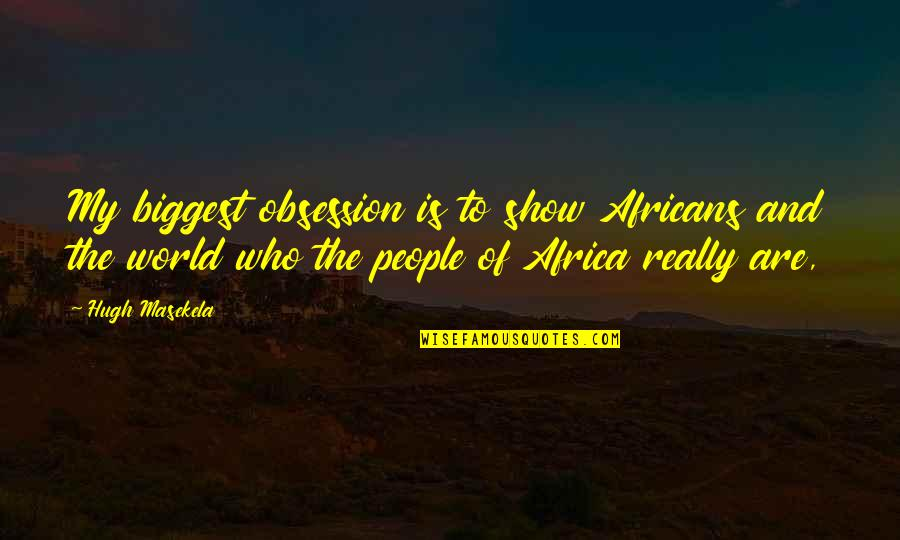 World Biggest Quotes By Hugh Masekela: My biggest obsession is to show Africans and