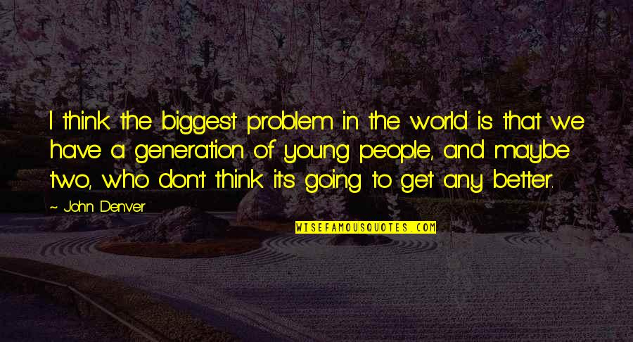 World Biggest Quotes By John Denver: I think the biggest problem in the world