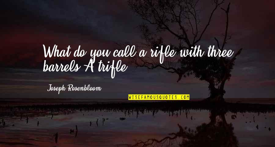 World Biggest Quotes By Joseph Rosenbloom: What do you call a rifle with three