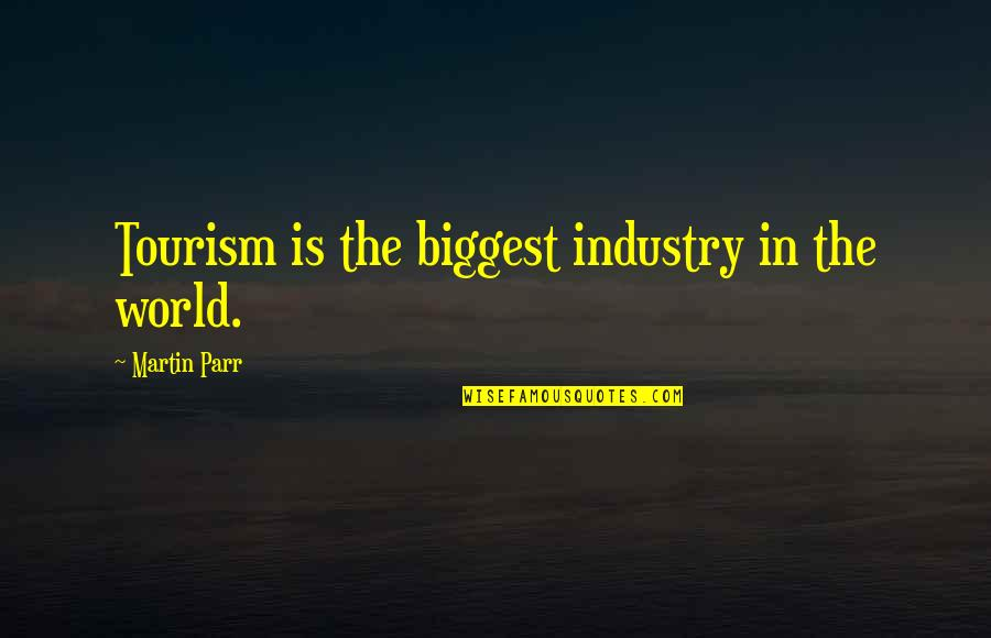 World Biggest Quotes By Martin Parr: Tourism is the biggest industry in the world.