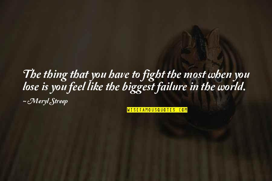 World Biggest Quotes By Meryl Streep: The thing that you have to fight the