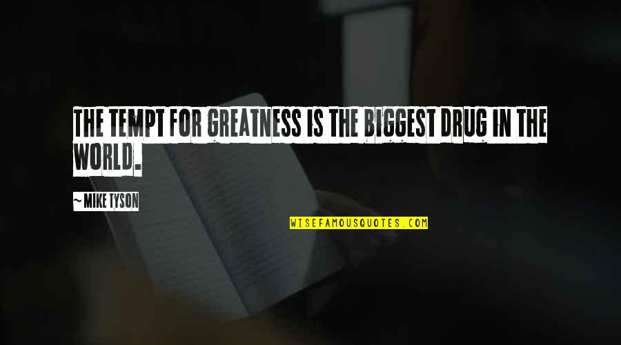 World Biggest Quotes By Mike Tyson: The tempt for greatness is the biggest drug
