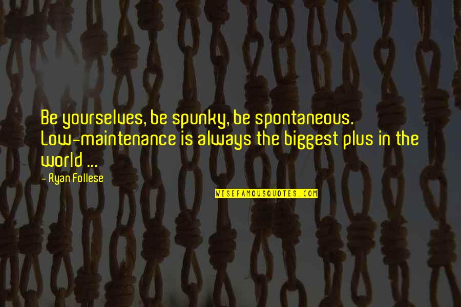 World Biggest Quotes By Ryan Follese: Be yourselves, be spunky, be spontaneous. Low-maintenance is