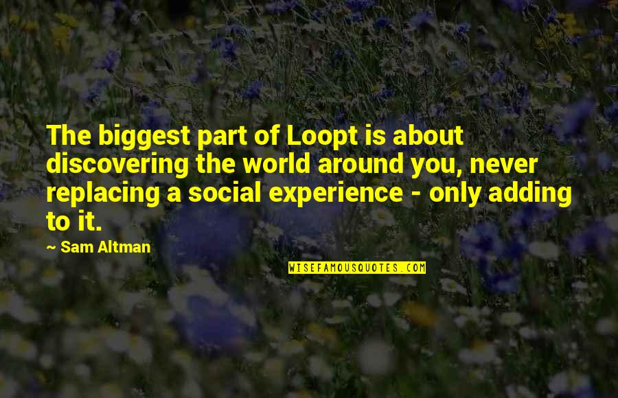 World Biggest Quotes By Sam Altman: The biggest part of Loopt is about discovering