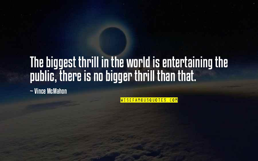 World Biggest Quotes By Vince McMahon: The biggest thrill in the world is entertaining