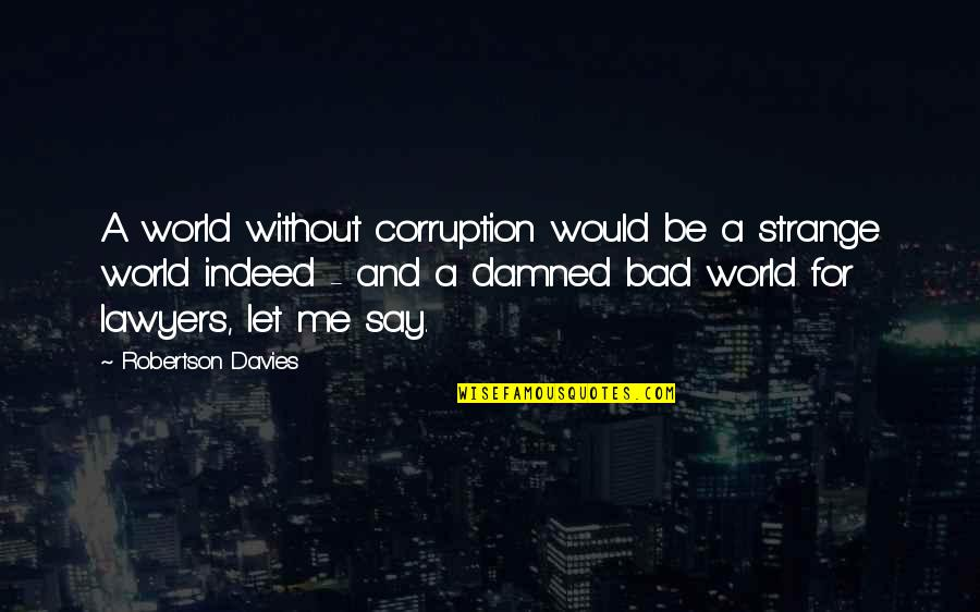 World Corruption Quotes By Robertson Davies: A world without corruption would be a strange