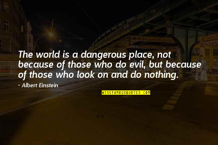 World Cruelty Quotes By Albert Einstein: The world is a dangerous place, not because