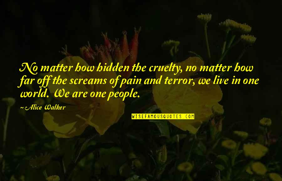 World Cruelty Quotes By Alice Walker: No matter how hidden the cruelty, no matter