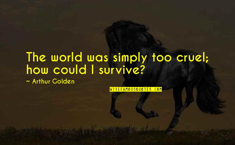 World Cruelty Quotes By Arthur Golden: The world was simply too cruel; how could