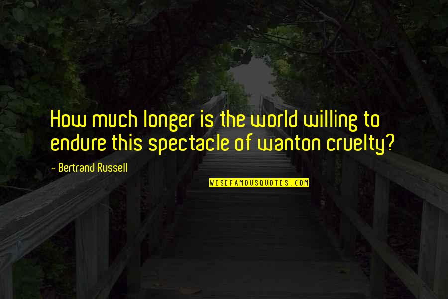 World Cruelty Quotes By Bertrand Russell: How much longer is the world willing to