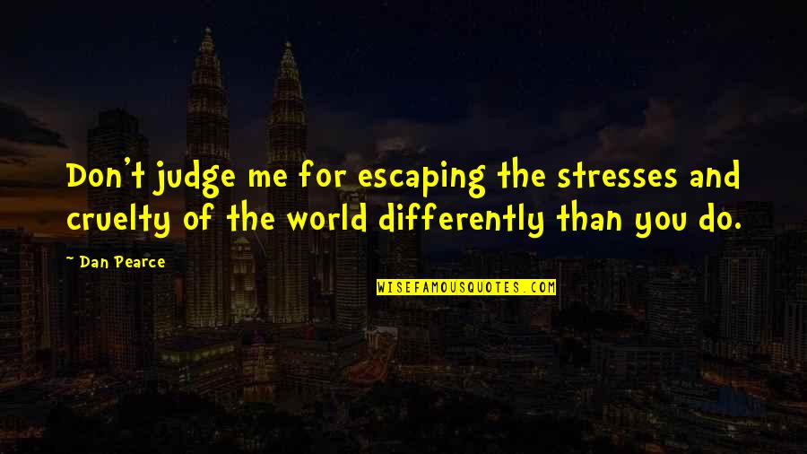 World Cruelty Quotes By Dan Pearce: Don't judge me for escaping the stresses and
