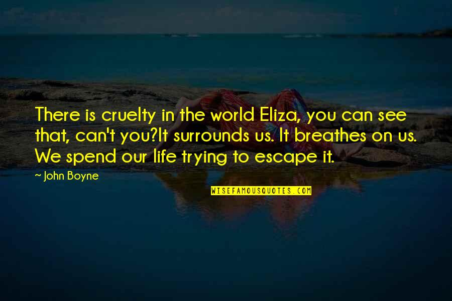 World Cruelty Quotes By John Boyne: There is cruelty in the world Eliza, you