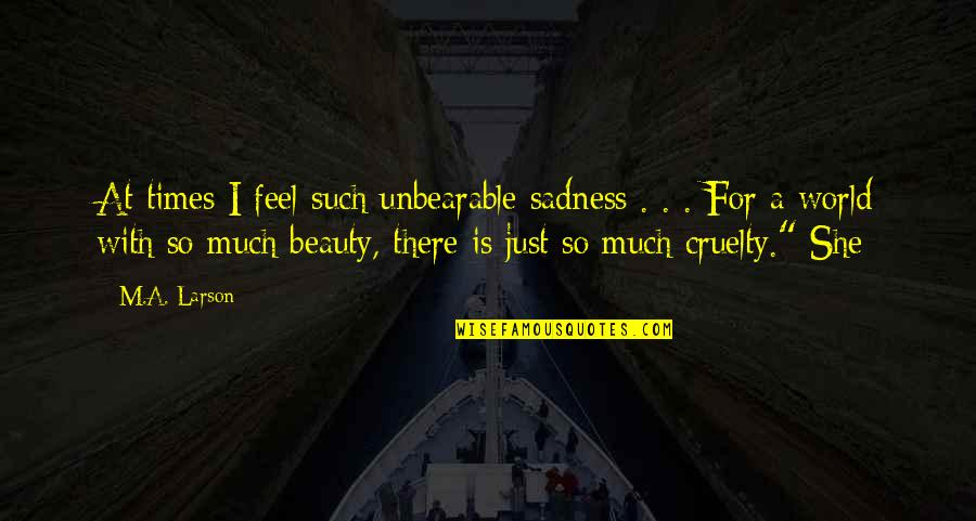 World Cruelty Quotes By M.A. Larson: At times I feel such unbearable sadness .