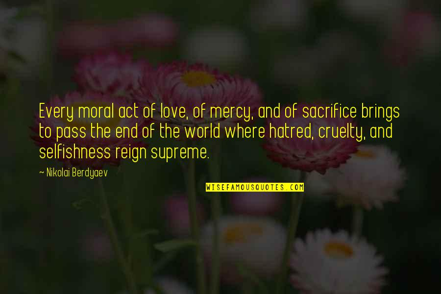 World Cruelty Quotes By Nikolai Berdyaev: Every moral act of love, of mercy, and