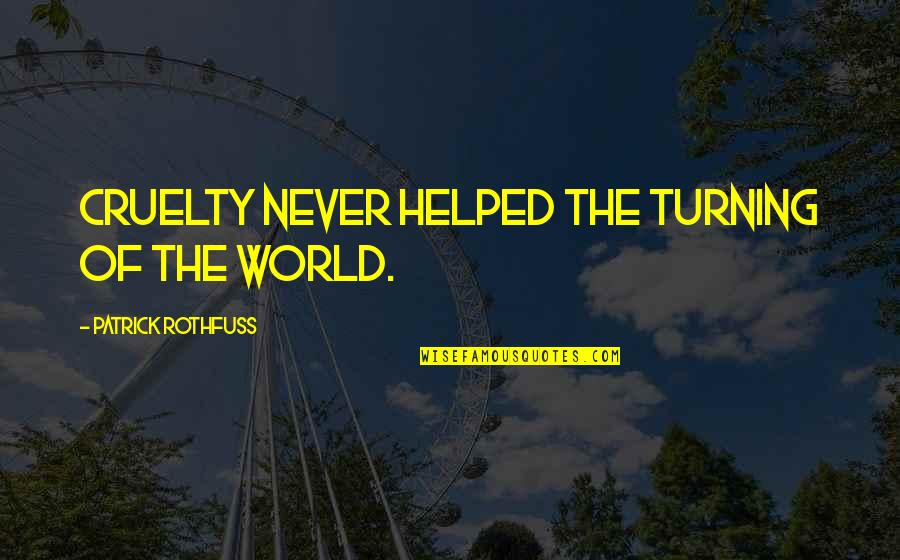 World Cruelty Quotes By Patrick Rothfuss: Cruelty never helped the turning of the world.