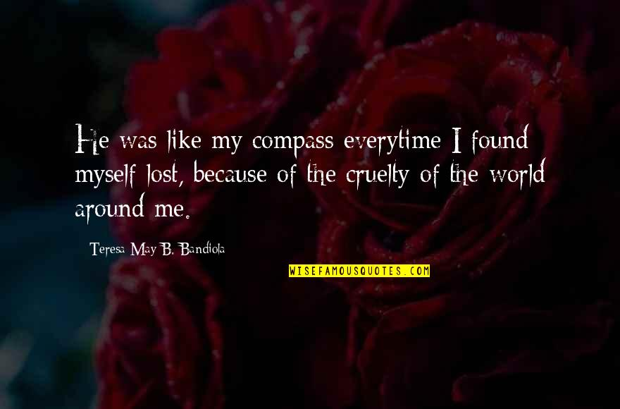 World Cruelty Quotes By Teresa May B. Bandiola: He was like my compass everytime I found
