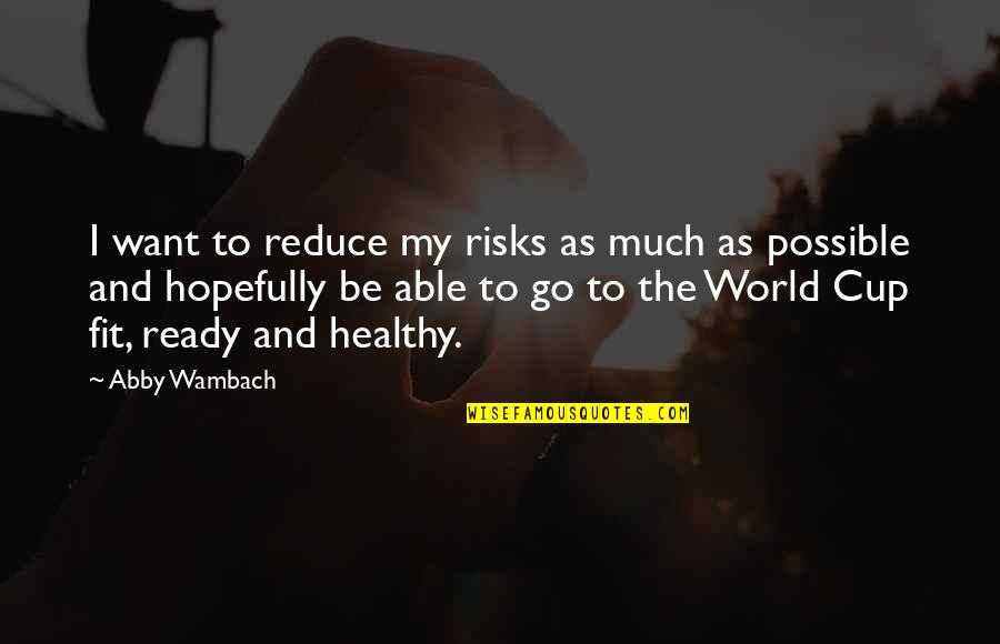 World Cup Quotes By Abby Wambach: I want to reduce my risks as much