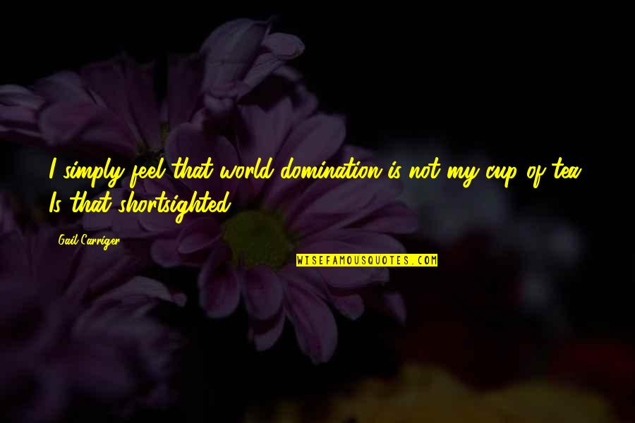 World Cup Quotes By Gail Carriger: I simply feel that world domination is not