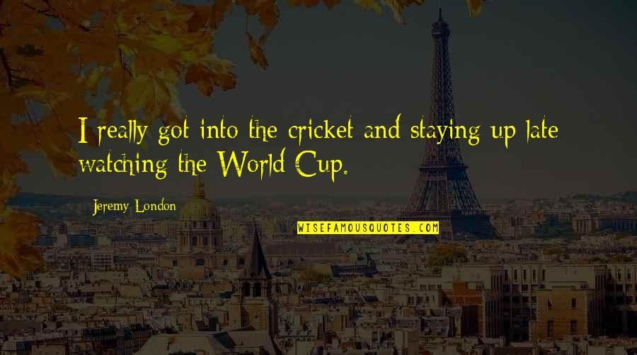 World Cup Quotes By Jeremy London: I really got into the cricket and staying