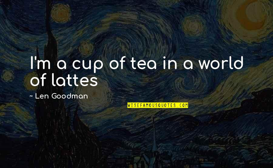 World Cup Quotes By Len Goodman: I'm a cup of tea in a world